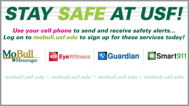 Stay Safe at USF! Use your cell phone to send and receive safety alerts... Log on to mobull.usf.edu to sign up for these services today! MoBull Messenger, EyeWitness, Guardian, Smart911