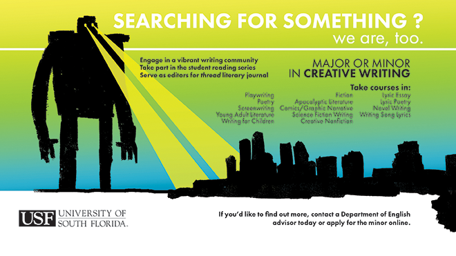 "Image shows a sketch of a giant robot standing in Tampa bay, looming over the skyline, its eyes casting two yellow spotlights onto the city. The background is a gradient that fades from yellow to green to blue. The text says ""Searching for something? We are, too. Major or Minor in Creative Writing. Engage in a vibrant writing community. Take part in the Student Reading series. Serve as editors for Thread literary journal.Contact an advisor to find out more."