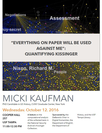 "Flyer for Micki Kaufman's October 12, 2016 lecture on her work ""'Everything on Paper Will Be Used Against Me': Quantifying Kissinger"" with the background image being a black bacround with blue and yellow dots connected with blue and yellow lines with a few pink dots here and there, along with the words ""negotiations, assessment, Richard Nixon,"" and more."