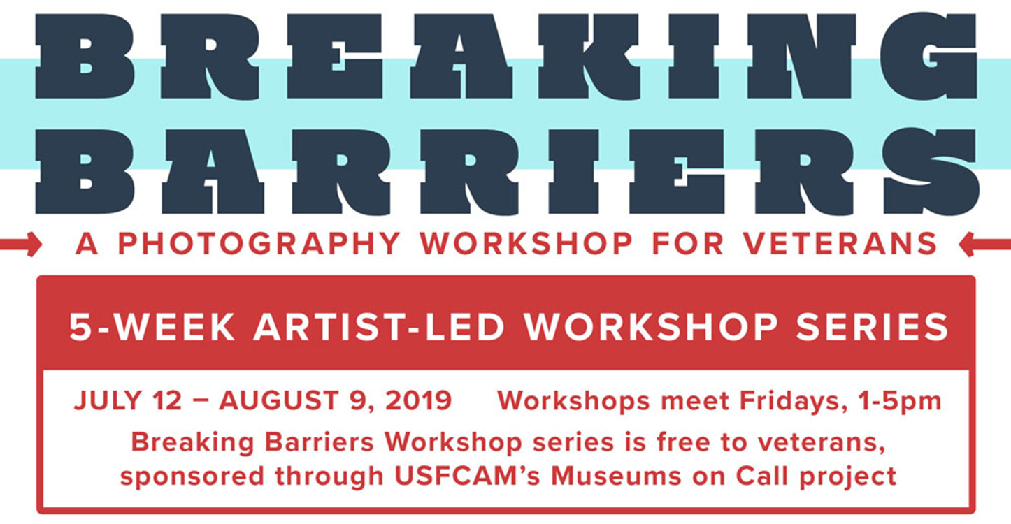 "Poster for Breaking Barriers workshop, reads ""Breaking Barriers: A Photography Workshop for Veterans. 5-Week Artist-led Workshop Series, July 12 - August 9, 2019. Workshops meet Fridays, 1-5 pm. Breaking Barriers Workshop Series is free to veterans, sponsored through USFCAM's Museums on Call project."""