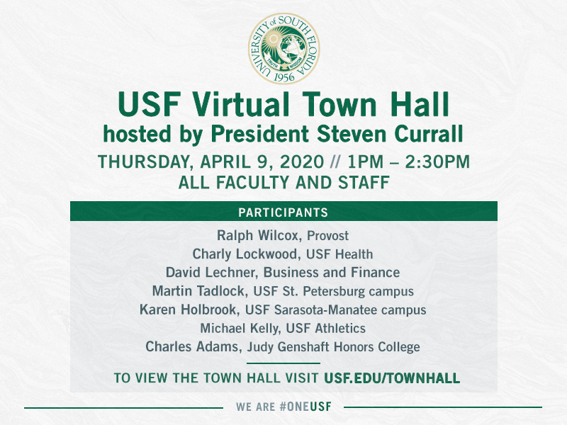 USF Virtual Town Hall hosted by President Currall. Thursday, April 9, 2020 // 1pm - 2:30pm. All faculty and staff. Participants:  Ralph Wilcox, Provost; Charly Lockwood, USF Health; David Lechner, Business and Finance; Martin Tadlock, USF St. Petersburg campus; Karen Holbrook, USF Sarasota-Manatee campus; Charles Adams, Judy Genshaft Honors College. Viewing information to follow.