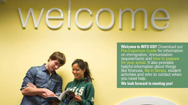 Welcome to INTO USF! Download our pre-departure guide for information on immigration, immunization requirements and how to prepare for your arrival. It also provides helpful information about things like finances, life in Tampa, student activities and who to contact when you need help. We look forward to meeting you!