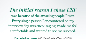 The initial reason I chose USF was because of the amazing people I met. Every single person I encountered on my interview day was encouraging, made me feel comfortable and wanted to see me succeed.  Danielle Hardman, MD Candidate, Class of 2019