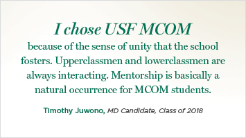 I chose USF MCOM because of the sense of unity that the school fosters. Upperclassmen and lowerclassmen are always interacting. Mentorship is basically a natural occurrence for MCOM students.  Timothy Juwono, MD Candidate, Class of 2018